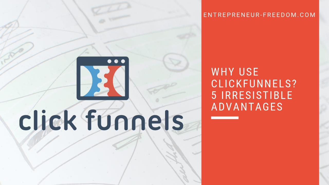 Why use ClickFunnels 5 irresistible advantages