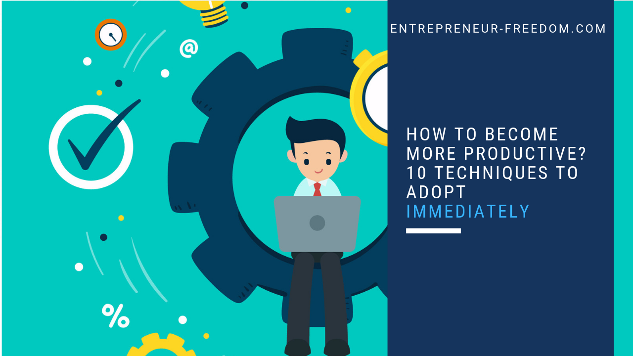 How to become more productive 10 techniques to adopt immediately